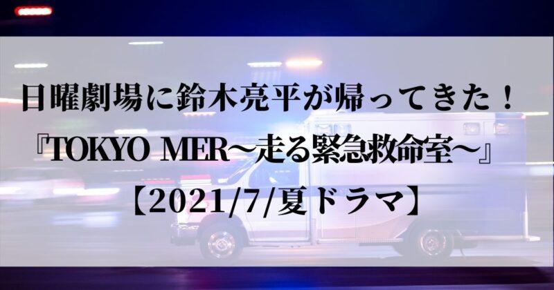 「日曜劇場」に鈴木亮平が帰ってきた!『TOKYO MER~走る緊急救命室~』【2021/7/夏ドラマ】