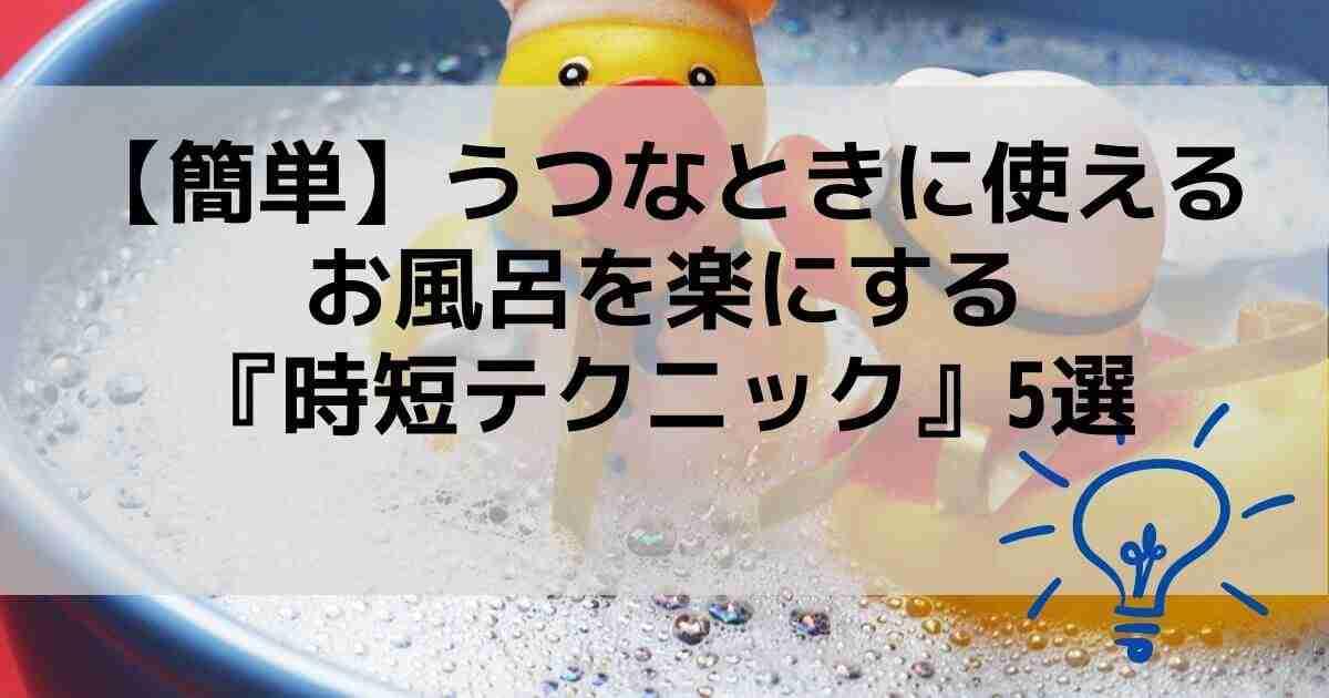 【簡単】うつなときに使えるお風呂を楽にする『時短テクニック』5選